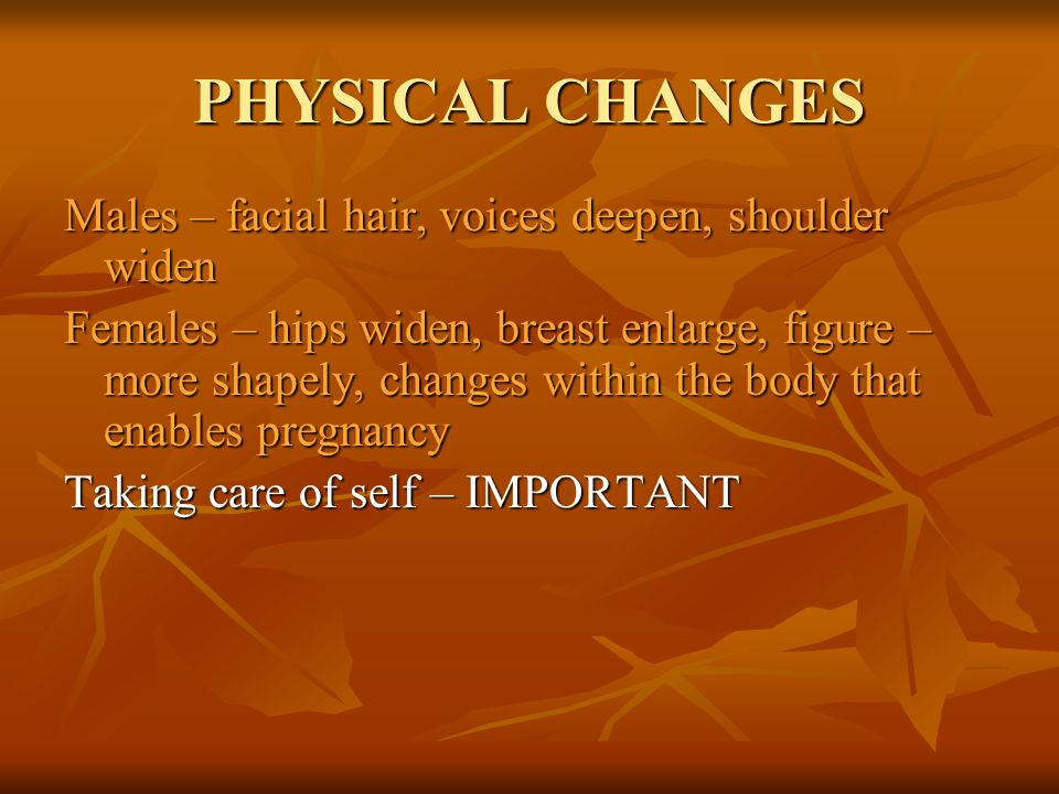 PHYSICAL CHANGES Males – facial hair, voices deepen, shoulder widen