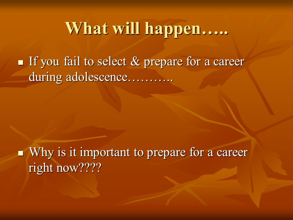 What will happen….. If you fail to select & prepare for a career during adolescence………..