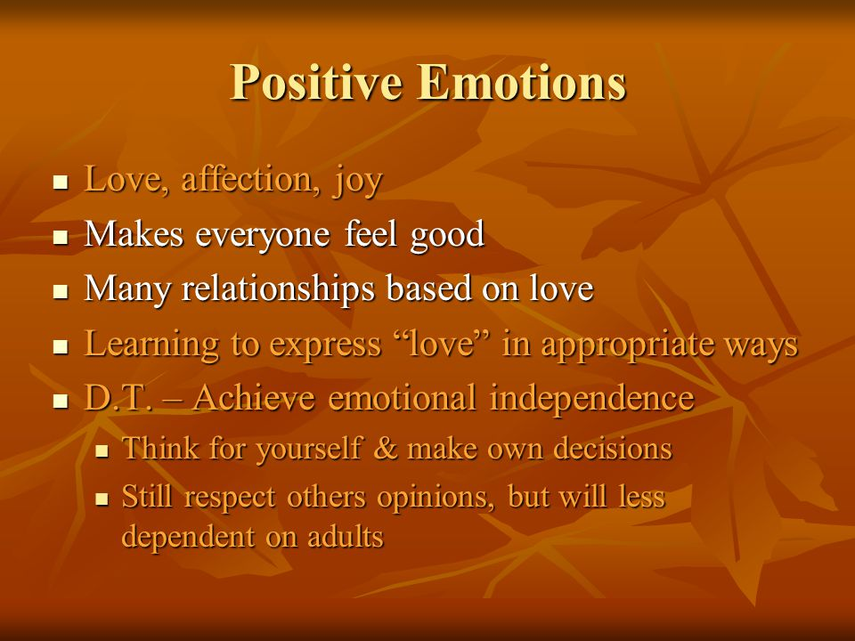 Positive Emotions Love, affection, joy Makes everyone feel good