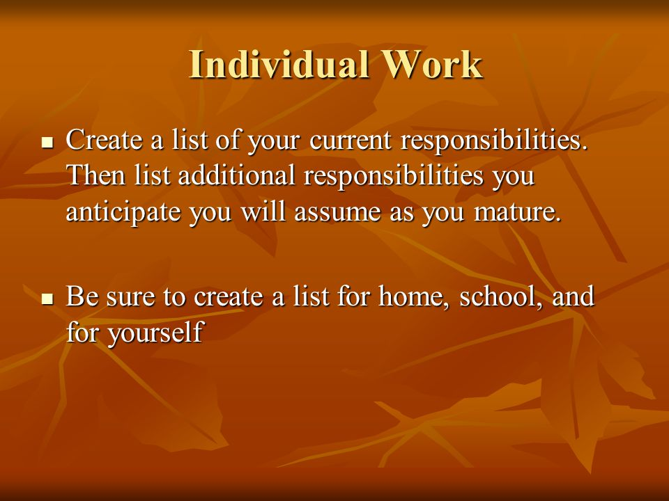 Individual Work Create a list of your current responsibilities. Then list additional responsibilities you anticipate you will assume as you mature.