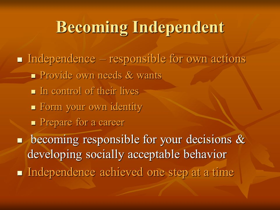 Becoming Independent Independence – responsible for own actions