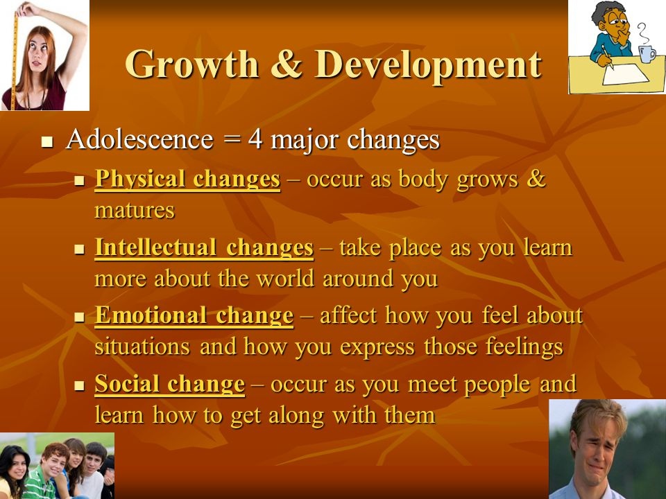 Growth & Development Adolescence = 4 major changes