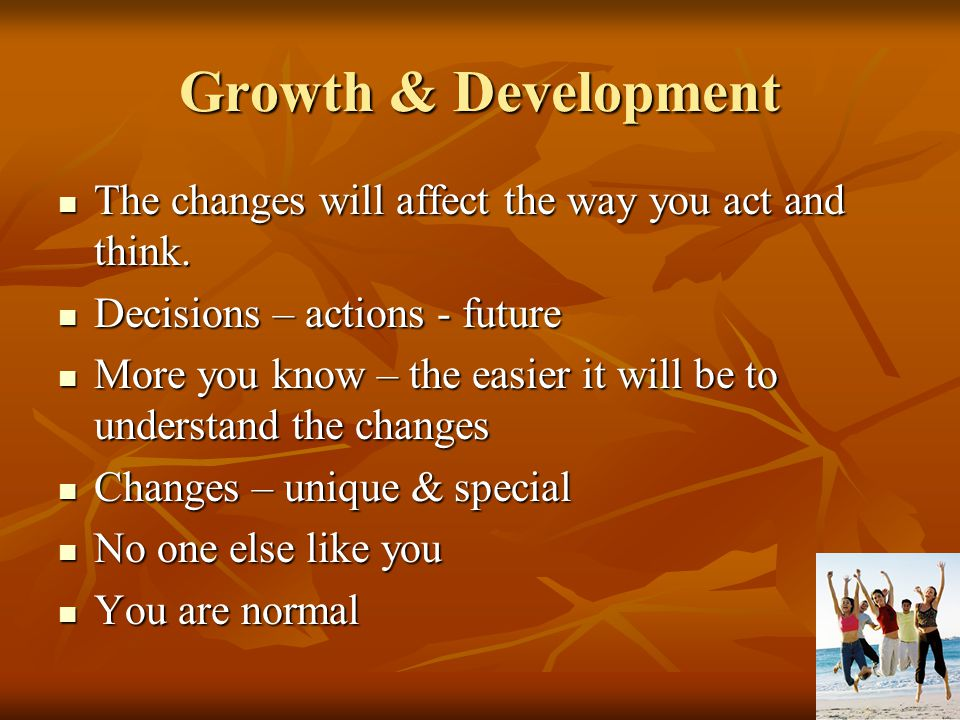 Growth & Development The changes will affect the way you act and think. Decisions – actions - future.