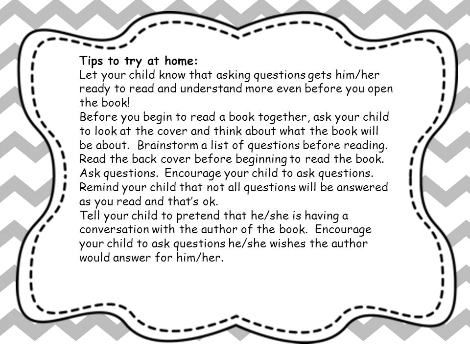Tips to try at home: Let your child know that asking questions gets him/her ready to read and understand more even before you open the book!