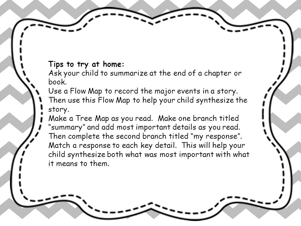 Tips to try at home: Ask your child to summarize at the end of a chapter or book.