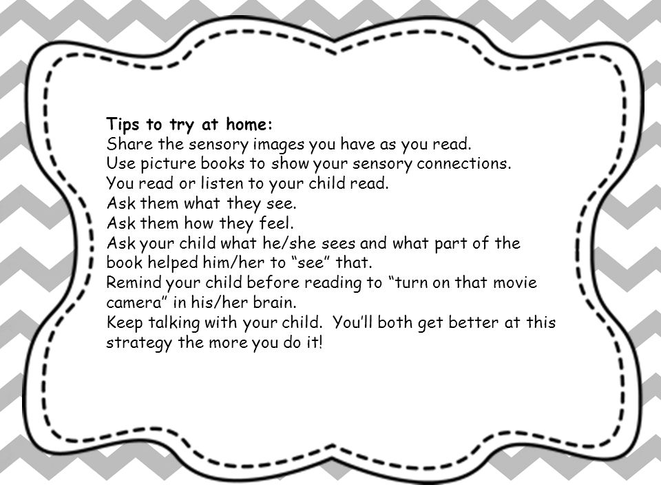 Tips to try at home: Share the sensory images you have as you read. Use picture books to show your sensory connections.