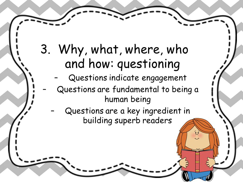 7 Keys to Comprehension 3. Why, what, where, who and how: questioning