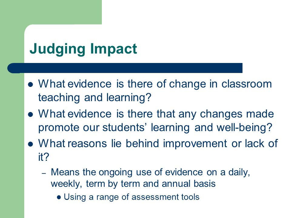 Judging Impact What evidence is there of change in classroom teaching and learning