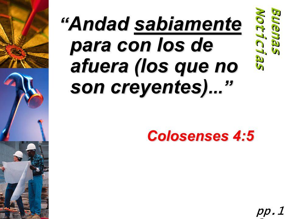 Buenas Noticias Andad sabiamente para con los de afuera (los que no son creyentes)... Colosenses 4:5.