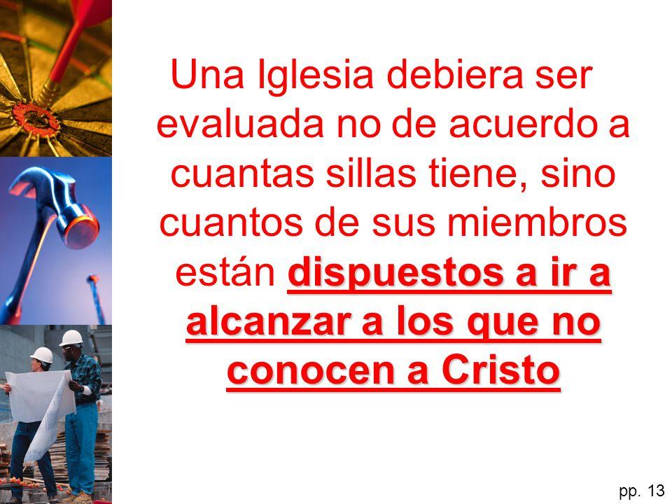 Una Iglesia debiera ser evaluada no de acuerdo a cuantas sillas tiene, sino cuantos de sus miembros están dispuestos a ir a alcanzar a los que no conocen a Cristo