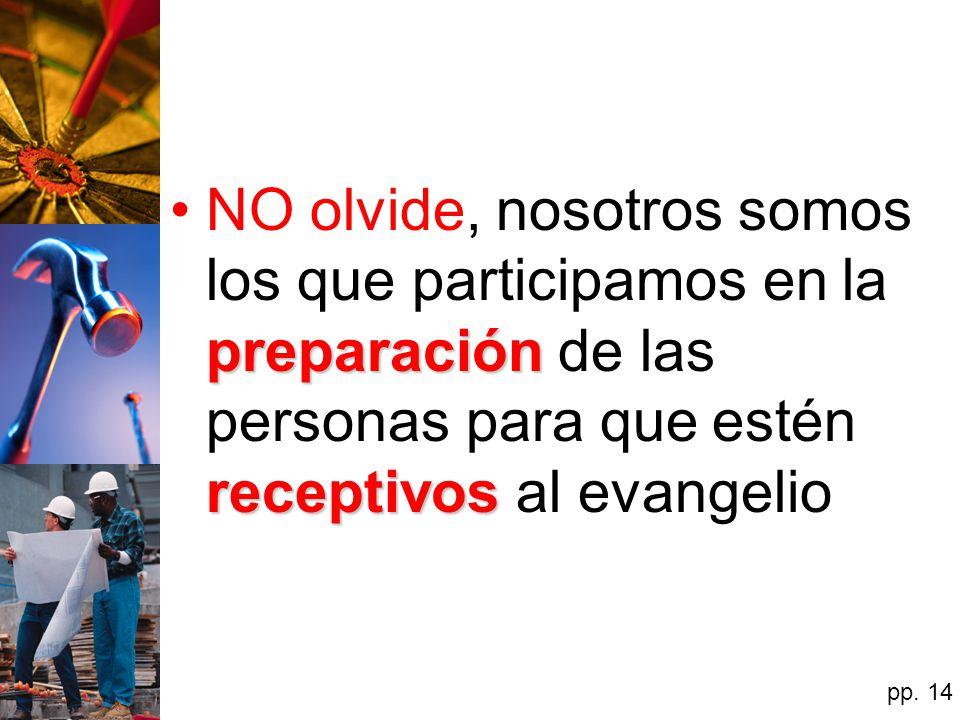 NO olvide, nosotros somos los que participamos en la preparación de las personas para que estén receptivos al evangelio