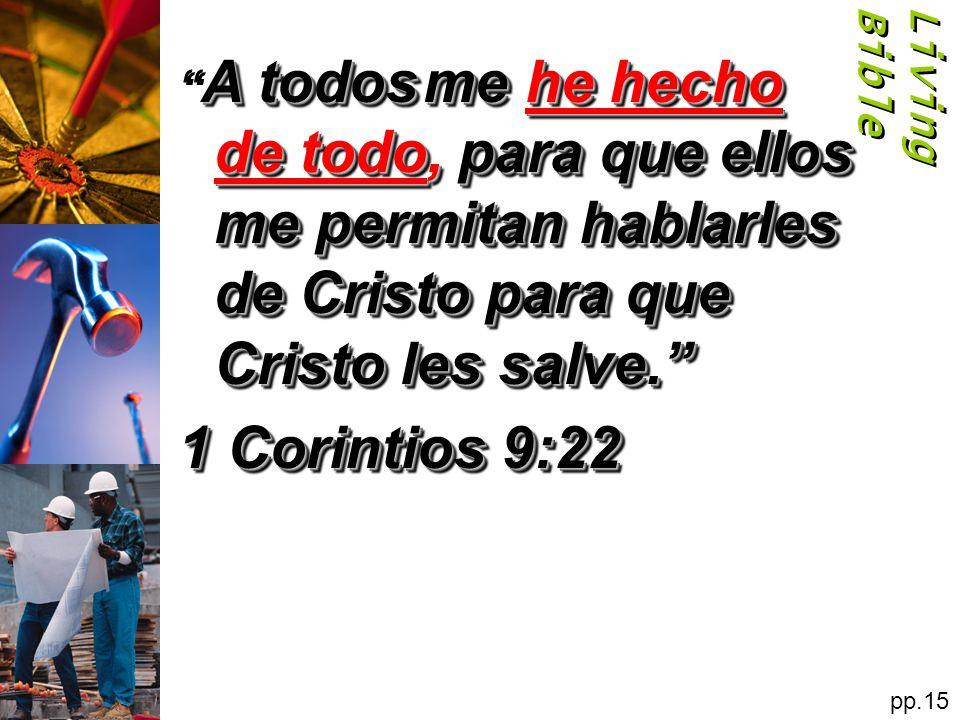Living Bible A todos me he hecho de todo, para que ellos me permitan hablarles de Cristo para que Cristo les salve.
