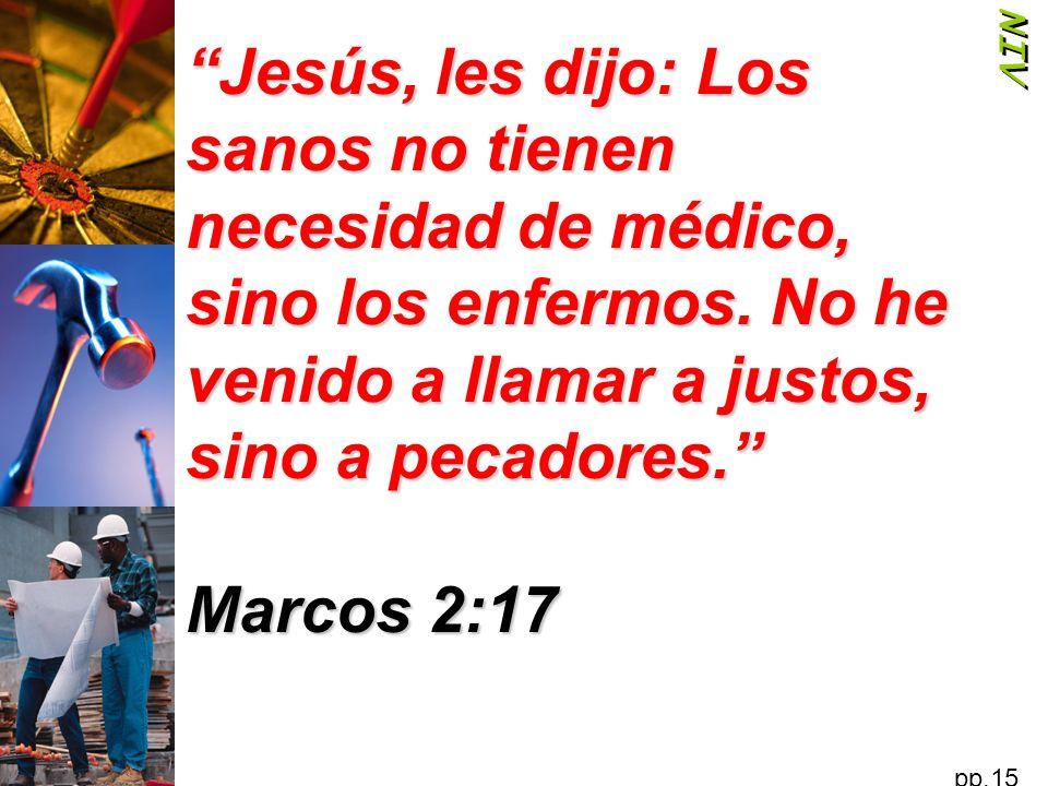 NIV Jesús, les dijo: Los sanos no tienen necesidad de médico, sino los enfermos. No he venido a llamar a justos, sino a pecadores.