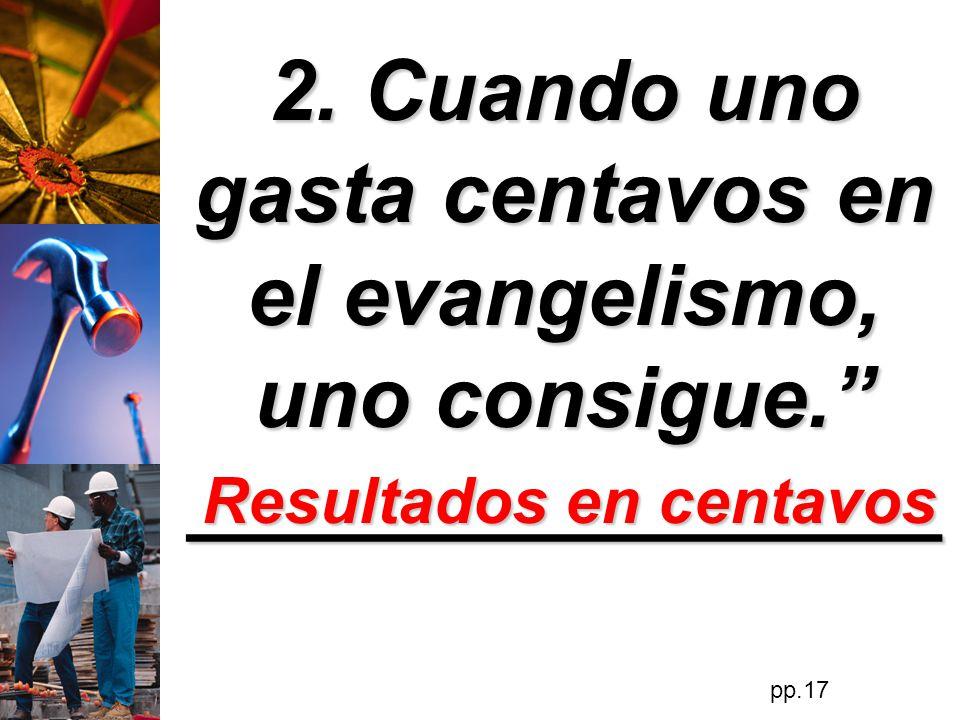 2. Cuando uno gasta centavos en el evangelismo, uno consigue.