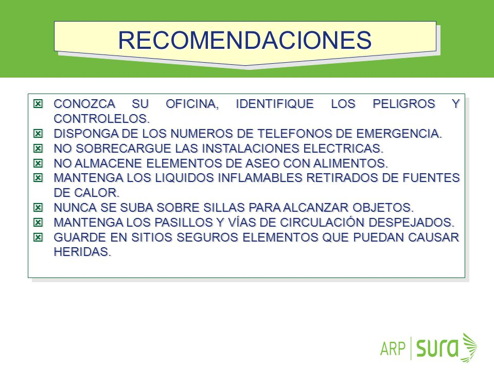 RECOMENDACIONES CONOZCA SU OFICINA, IDENTIFIQUE LOS PELIGROS Y CONTROLELOS. DISPONGA DE LOS NUMEROS DE TELEFONOS DE EMERGENCIA.