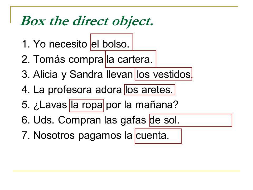 Box the direct object. 1. Yo necesito el bolso.