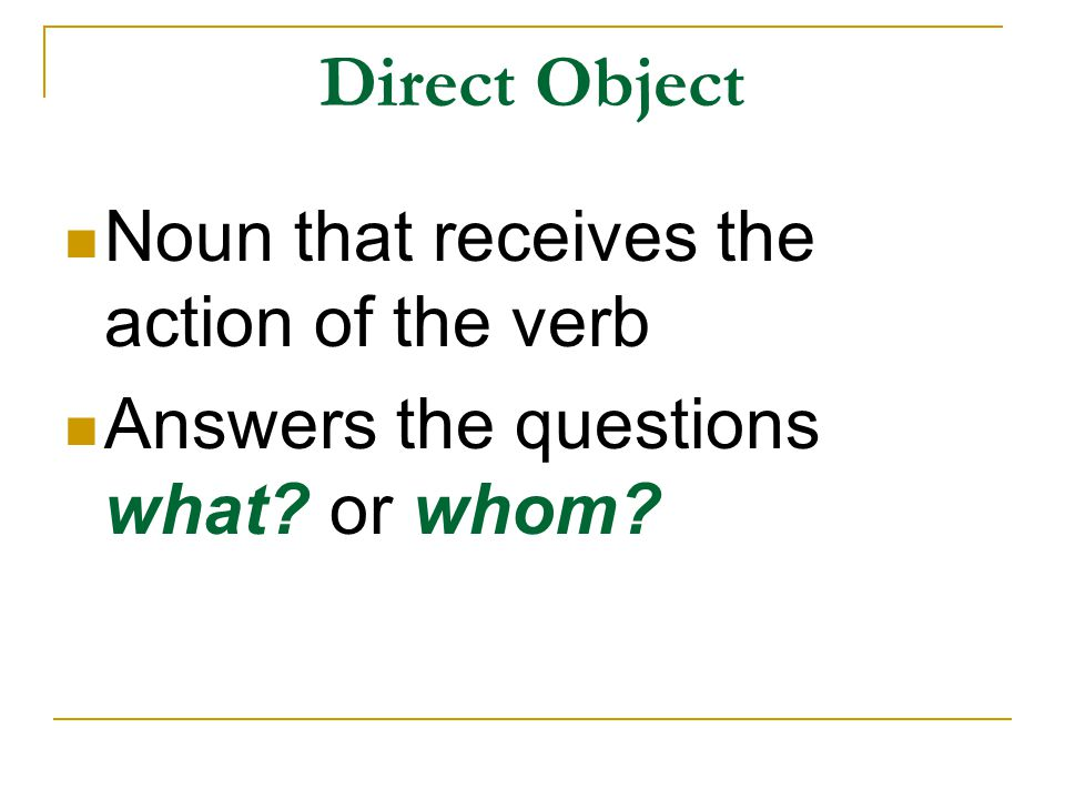 Direct Object Noun that receives the action of the verb