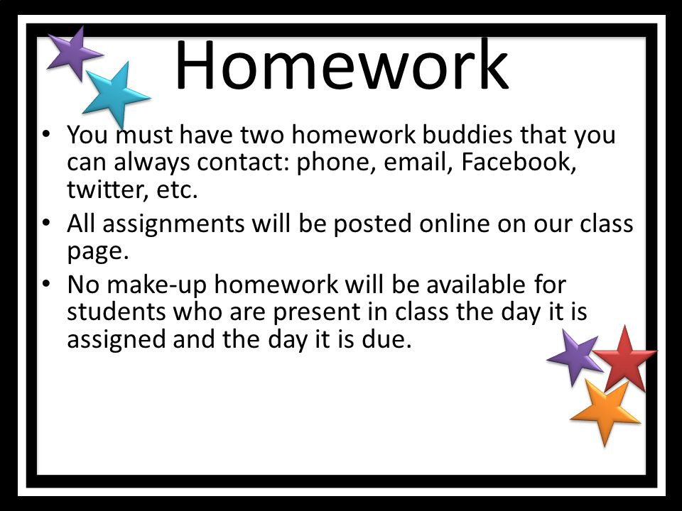 Homework You must have two homework buddies that you can always contact: phone,  , Facebook, twitter, etc.