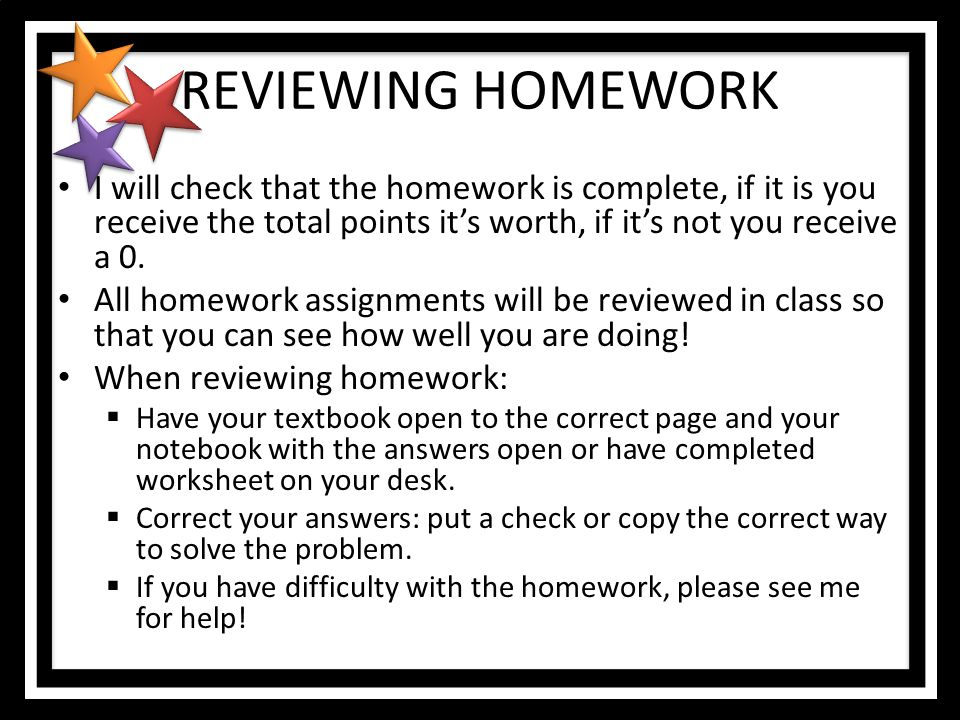 REVIEWING HOMEWORK I will check that the homework is complete, if it is you receive the total points it's worth, if it's not you receive a 0.