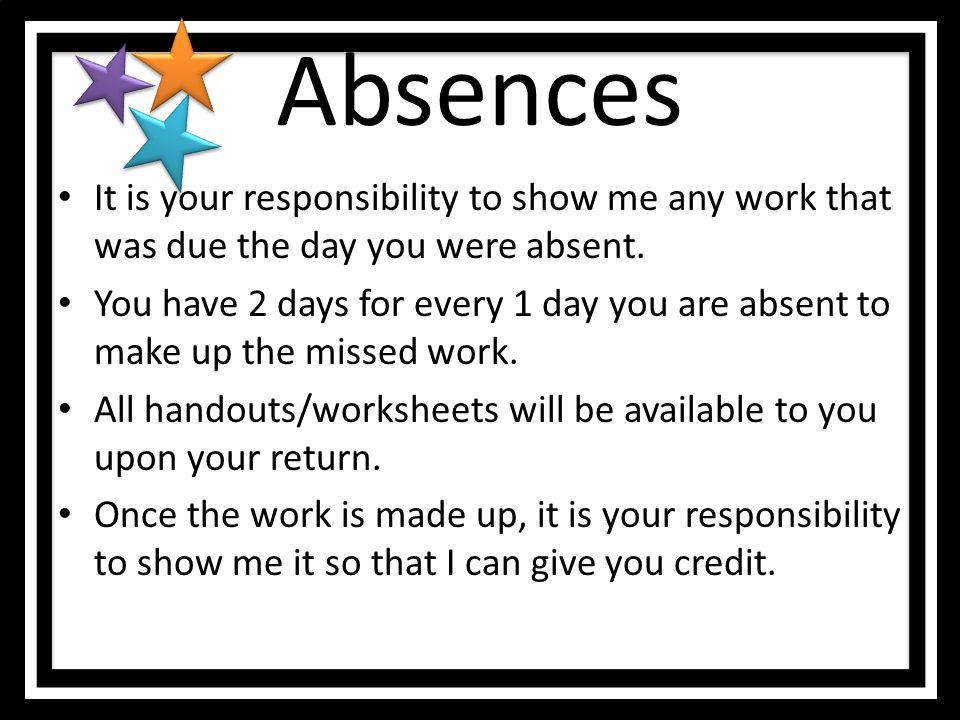Absences It is your responsibility to show me any work that was due the day you were absent.