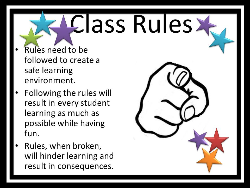 Class Rules Rules need to be followed to create a safe learning environment.