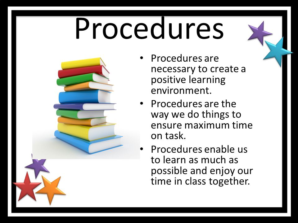 Procedures Procedures are necessary to create a positive learning environment. Procedures are the way we do things to ensure maximum time on task.