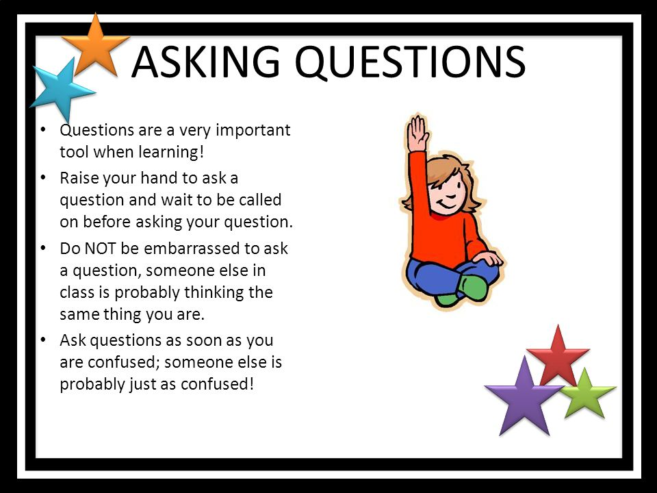 ASKING QUESTIONS Questions are a very important tool when learning!