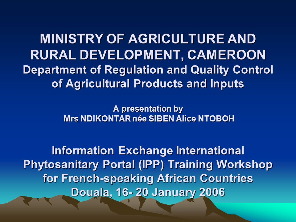 MINISTRY OF AGRICULTURE AND RURAL DEVELOPMENT, CAMEROON Department of Regulation and Quality Control of Agricultural Products and Inputs A presentation by Mrs NDIKONTAR née SIBEN Alice NTOBOH Information Exchange International Phytosanitary Portal (IPP) Training Workshop for French-speaking African Countries Douala, 16- 20 January 2006