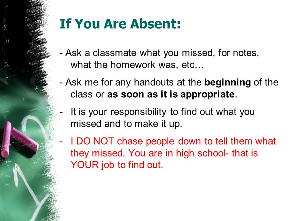 If You Are Absent: - Ask a classmate what you missed, for notes, what the homework was, etc…