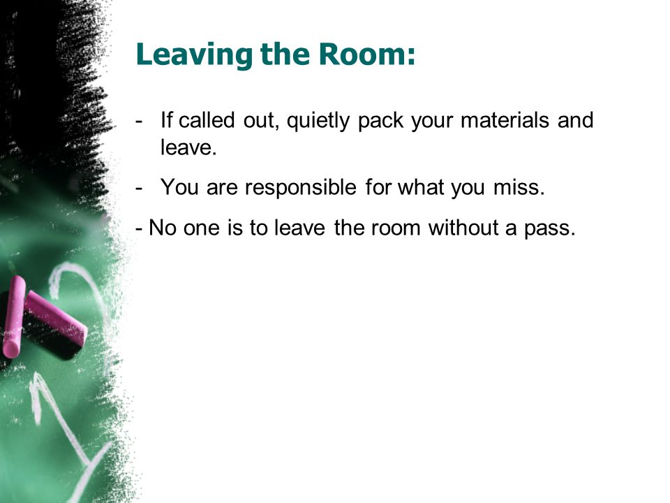 Leaving the Room: If called out, quietly pack your materials and leave. You are responsible for what you miss.