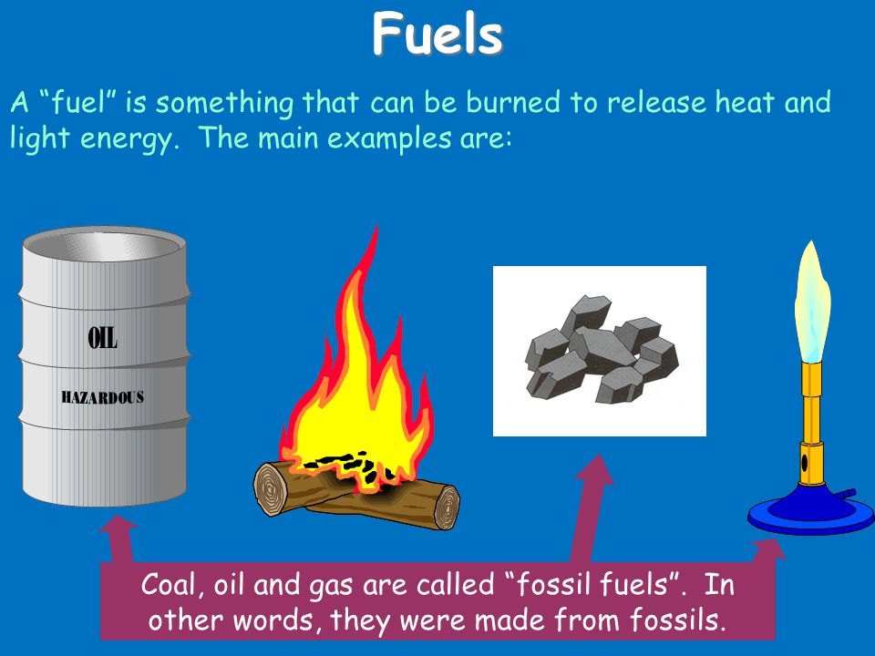 Fuels A fuel is something that can be burned to release heat and light energy. The main examples are: