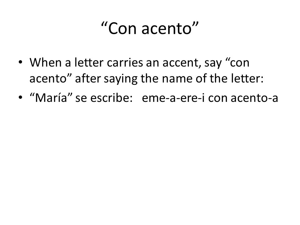 Con acento When a letter carries an accent, say con acento after saying the name of the letter: