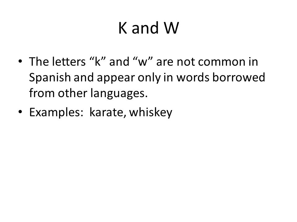 K and W The letters k and w are not common in Spanish and appear only in words borrowed from other languages.