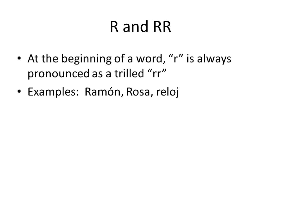 R and RR At the beginning of a word, r is always pronounced as a trilled rr Examples: Ramón, Rosa, reloj.