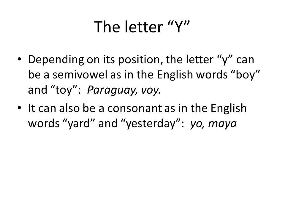 The letter Y Depending on its position, the letter y can be a semivowel as in the English words boy and toy : Paraguay, voy.