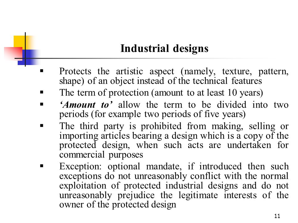 Industrial designs Protects the artistic aspect (namely, texture, pattern, shape) of an object instead of the technical features.