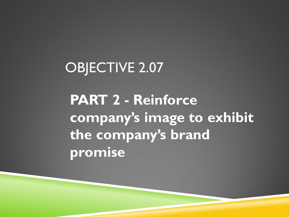 OBJECTIVE 2.07 PART 2 - Reinforce company's image to exhibit the company's brand promise