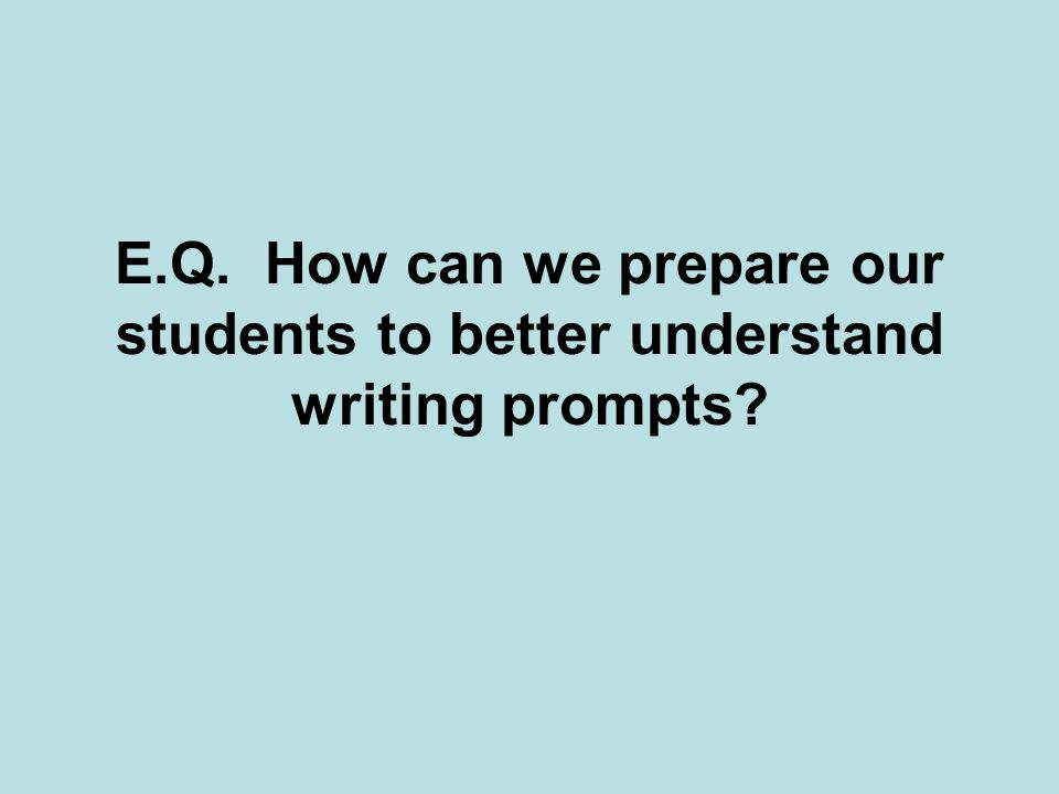 E.Q. How can we prepare our students to better understand writing prompts