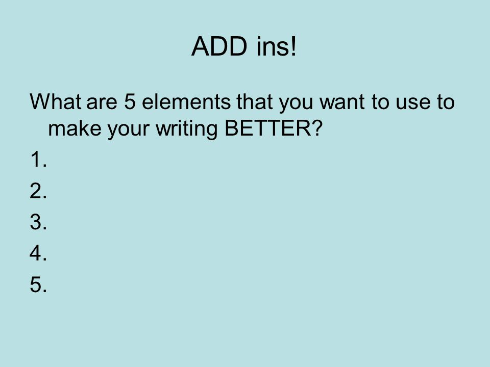ADD ins! What are 5 elements that you want to use to make your writing BETTER