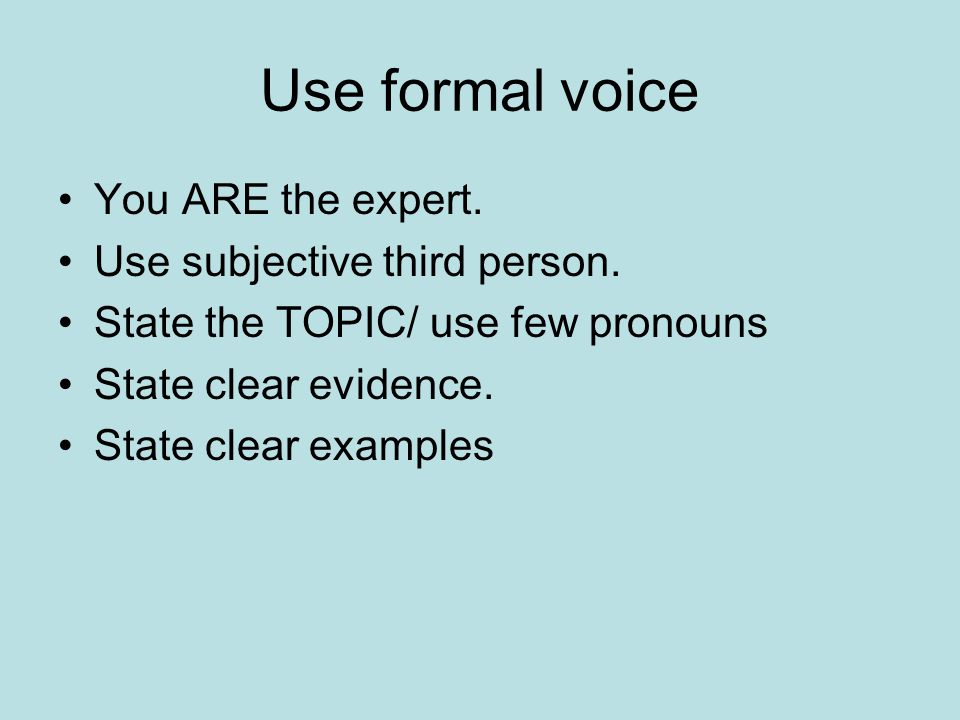 Use formal voice You ARE the expert. Use subjective third person.