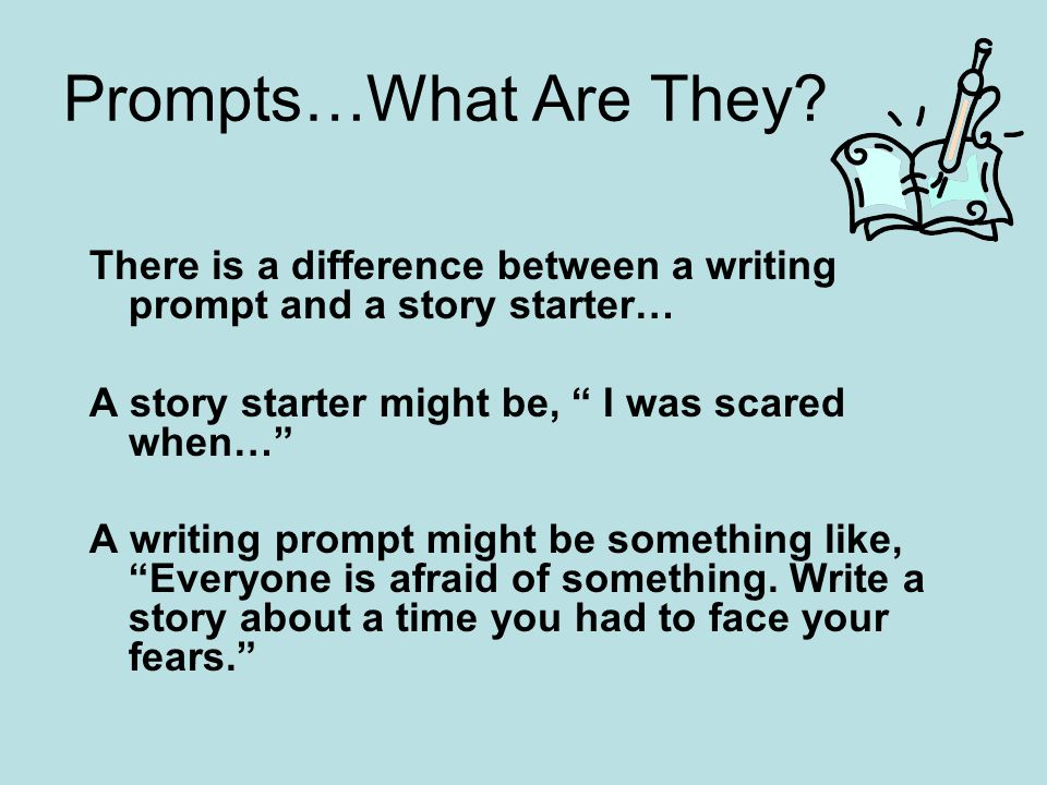 Prompts…What Are They There is a difference between a writing prompt and a story starter… A story starter might be, I was scared when…