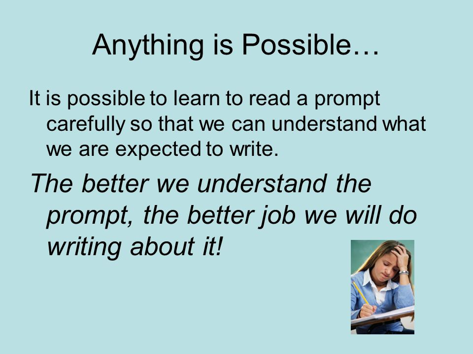 Anything is Possible… It is possible to learn to read a prompt carefully so that we can understand what we are expected to write.