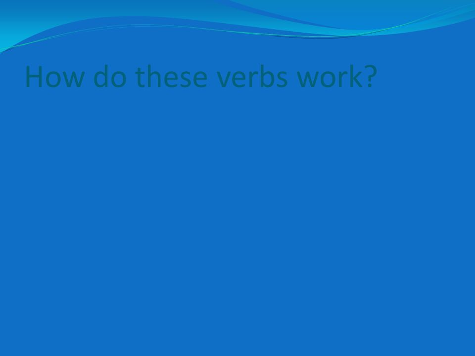 How do these verbs work