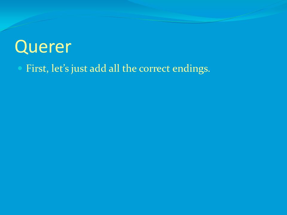 Querer First, let's just add all the correct endings.