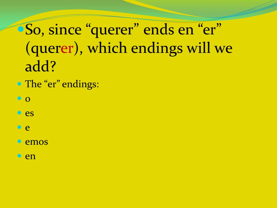 So, since querer ends en er (querer), which endings will we add