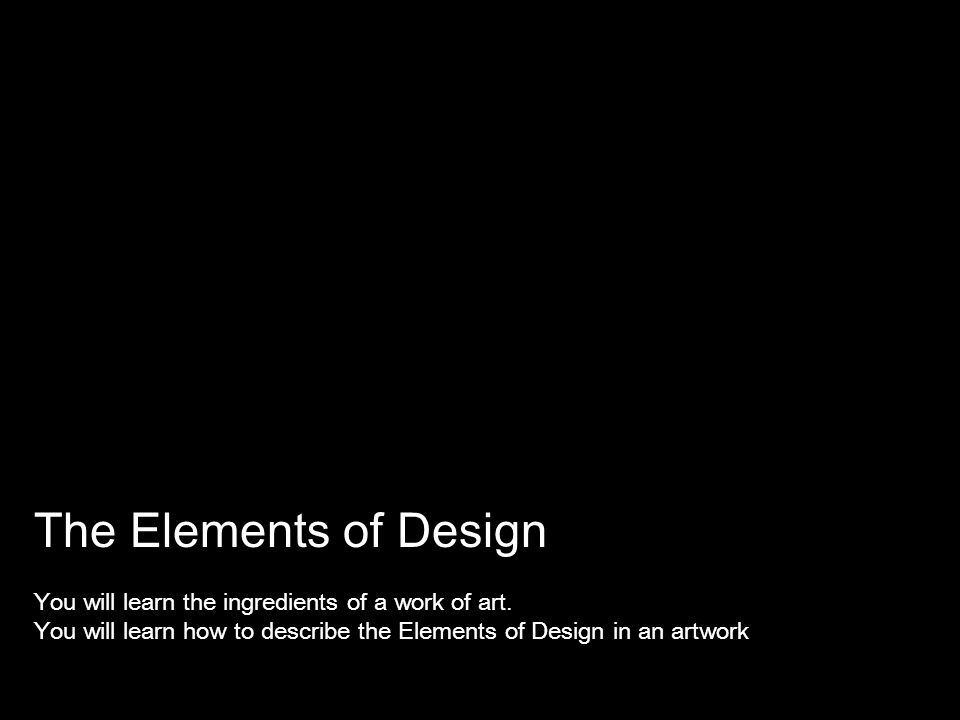 The Elements of Design You will learn the ingredients of a work of art.