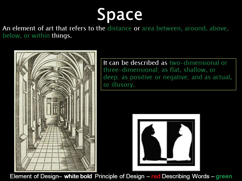 Space An element of art that refers to the distance or area between, around, above, below, or within things.
