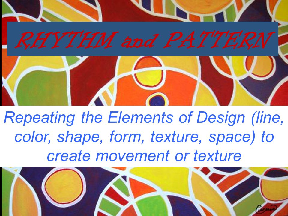 RHYTHM and PATTERN Repeating the Elements of Design (line, color, shape, form, texture, space) to create movement or texture.