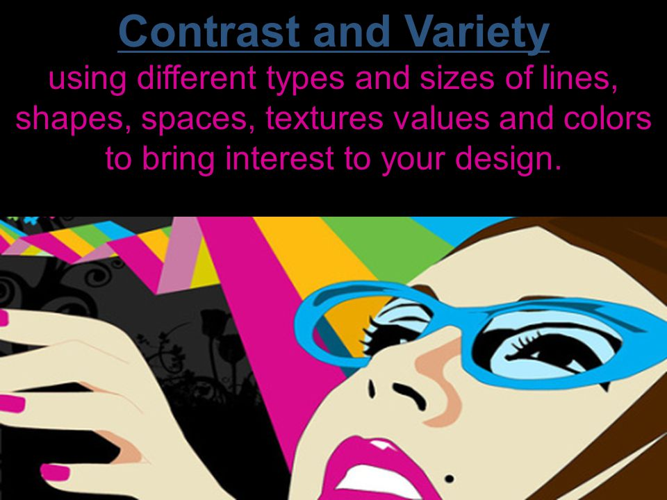 Contrast and Variety using different types and sizes of lines, shapes, spaces, textures values and colors to bring interest to your design.