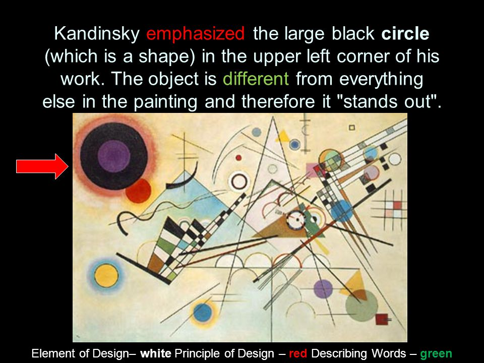 Kandinsky emphasized the large black circle (which is a shape) in the upper left corner of his work. The object is different from everything else in the painting and therefore it stands out .